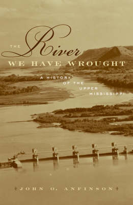 The River We Have Wrought: A History Of The Upper Mississippi
