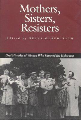 Mothers, Sisters, Resisters: Oral Histories of Women Who Survived the Holocaust