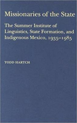 Missionaries of the State: The Summer Institute of Linguistics, State Formation, and Indigenous Mexico, 1935-1985