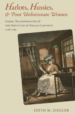 Harlots, Hussies, and Poor Unfortunate Women: Crime, Transportation, and the Servitude of Female Convicts, 1718-1783
