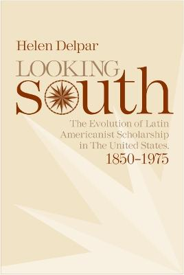 Looking South: The Evolution of Latin Americanist Scholarship in the United States, 1850-1975