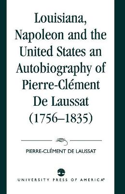 Louisiana, Napoleon and the United States: An Autobiography of Pierre-Clement De Laussat
