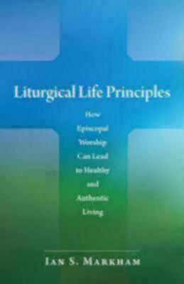 Liturgical Life Principles: How Episcopal Worship Can Lead to Healthy and Authentic Living