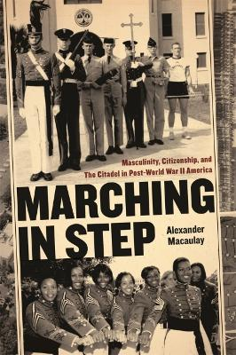 Marching in Step: Masculinity, Citizenship, and the Citadel in Post-world War II America