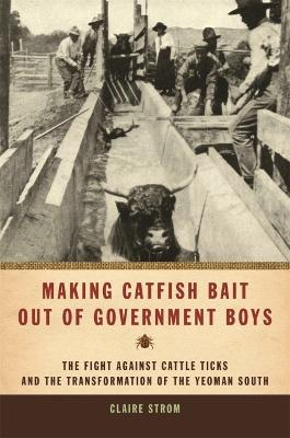Making Catfish Bait Out of Government Boys: The Fight Against Cattle Ticks and the Transformation of the Yeoman South