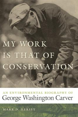 My Work Is That of Conservation: An Environmental Biography of George Washington Carver