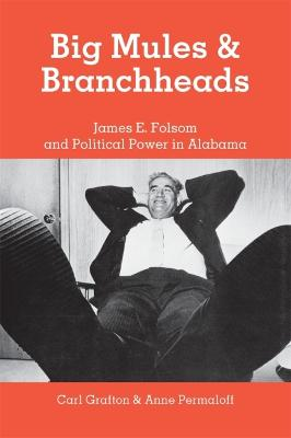 Big Mules and Branchheads: James E. Folsom and Political Power in Alabama