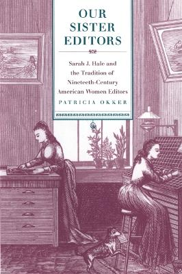 Our Sister Editors: Sarah J. Hale and the Tradition of Nineteenth-Century American Women Editors