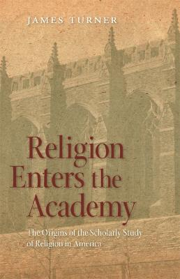 Religion Enters the Academy: The Origins of the Scholarly Study of Religion in America