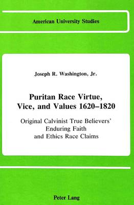 Puritan Race Virtue, Vice, and Values 1620-1820: Original Calvinist True Believers' Enduring Faith and Ethics Race Claims (In Emerging Congregationalist, Presbyterian, and Baptist Power Denominations)