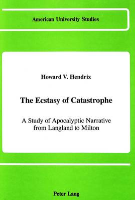 The Ecstasy of Catastrophe: A Study of Apocalyptic Narrative from Langland to Milton