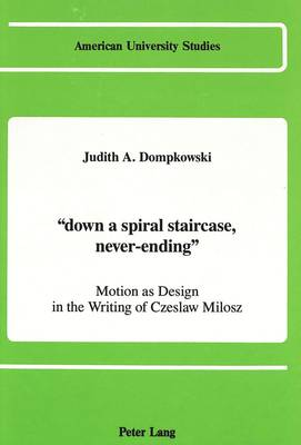 """""""Down a Spiral Staircase, Never-Ending"""": Motion as Design in the Writing of Czeslaw Milosz"""