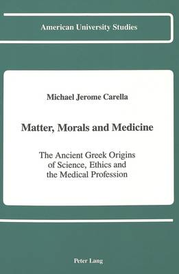 Matters, Morals and Medicine: The Ancient Greek Origins of Science, Ethics and the Medical Profession