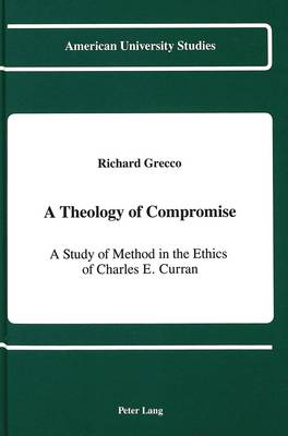 A Theology of Compromise: A Study of Method in the Ethics of Charles E. Curran