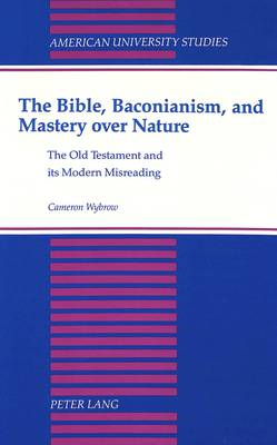 The Bible,Baconianism,and Mastery Over Nature: The Old Testament and its Modern Misreading