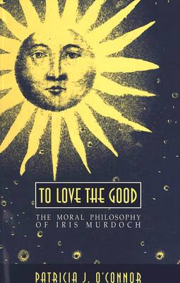 To Love the Good: The Moral Philosophy of Iris Murdoch