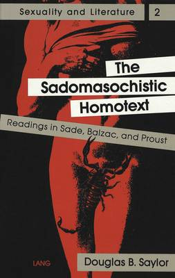 The Sadomasochistic Homotext: Readings in Sade, Balzac, and Proust