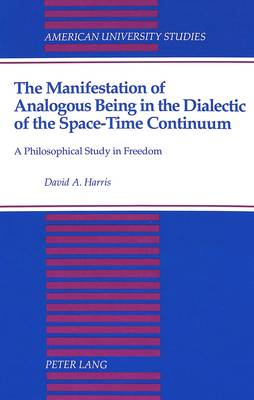 The Manifestation of Analogous Being in the Dialectic of the Space-Time Continuum: A Philosophical Study in Freedom
