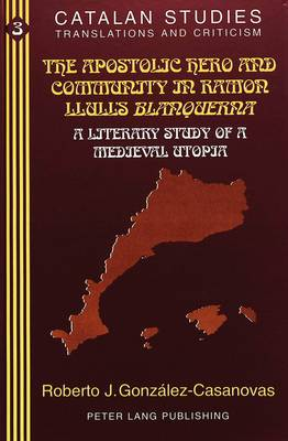 The Apostolic Hero and Community in Ramon Llull's Blanquerna: A Literary Study of a Medieval Utopia