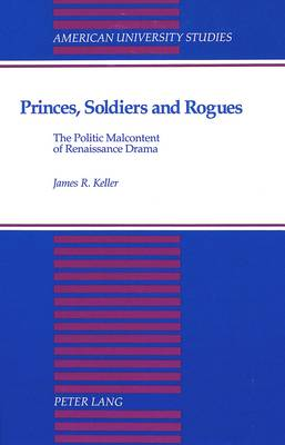 Princes, Soldiers and Rogues: The Politic Malcontent of Renaissance Drama