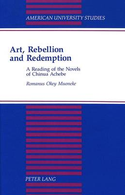 Art, Rebellion and Redemption: A Reading of the Novels of Chinua Achebe