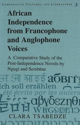 African Independence from Francophone and Anglophone Voices: A Comparative Study of the Post-Independence Novels by Ngugi and Sembene