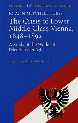The Crisis of Lower Middle Class Vienna, 1848-92: A Study of the Works of Friedrich Schleogl
