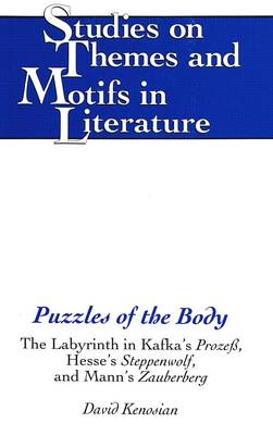 Puzzles of the Body: The Labyrinth in Kafka's Prozess, Hesse's Steppenwolf, and Mann's Zauberberg