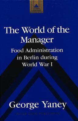 The World of the Manager: Food Administration in Berlin During World War I