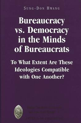 Bureaucracy Vs. Democracy in the Minds of Bureaucrats: To What Extent Are These Ideologies Compatible with One Another?