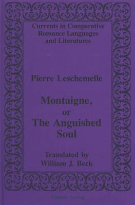 Montaigne, or The Anguished Soul: Translated by William J. Beck