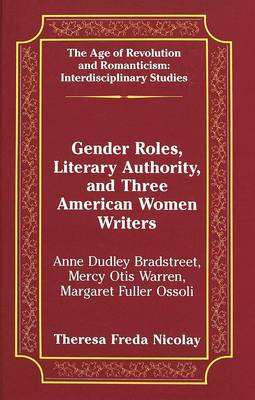 Gender Roles, Literary Authority, and Three American Women Writers: Anne Dudley Bradstreet, Mercy Otis Warren, Margaret Fuller Ossoli