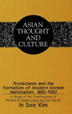 Protestants and the Formation of Modern Korean Nationalism, 1885-1920: A Study of the Contributions of Horace G. Underwood and Sun Chu Kil
