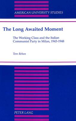The Long Awaited Moment: The Working Class and the Italian Communist Party in Milan, 1943-1948