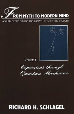 From Myth to Modern Mind: A Study of the Origins and Growth of Scientific Thought: v. 2: Copernicus Through Quantum Mechanics