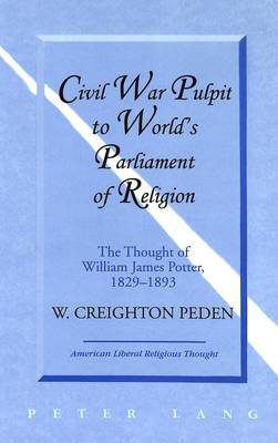 Civil War Pulpit to World's Parliament of Religion: The Thought of William James Potter, 1829-1893