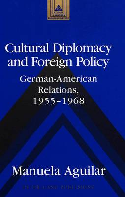 Cultural Diplomacy and Foreign Policy: German-American Relations, 1955-1968