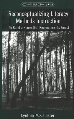 Reconceptualizing Literacy Methods Instruction: To Build a House That Remembers Its Forest