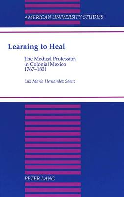 Learning to Heal: The Medical Profession in Colonial Mexico, 1767-1831