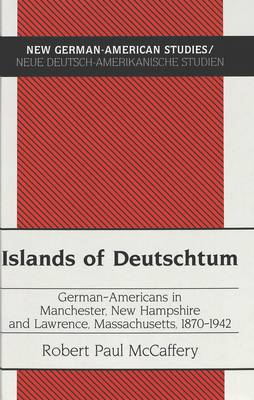 Islands of Deutschtum: German-Americans in Manchester, New Hampshire and Lawrence, Massachusetts, 1870-1942