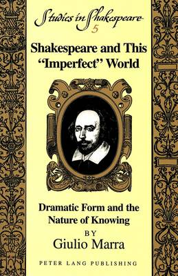 Shakespeare and This Imperfect World: Dramatic Form and the Nature of Knowing