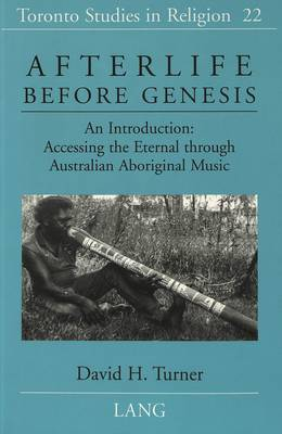 Afterlife Before Genesis: An Introduction : Accessing the Eternal Through Australian Aboriginal Music