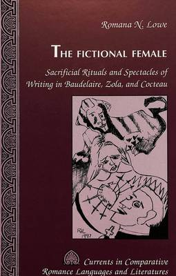 The Fictional Female: Sacrificial Rituals and Spectacles of Writing in Baudelaire, Zola, and Cocteau