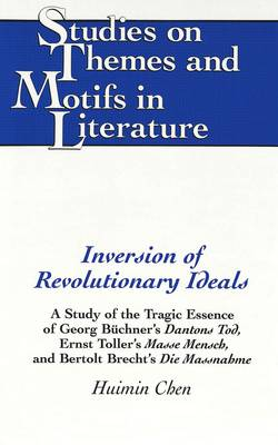 Inversion of Revolutionary Ideals: A Study of the Tragic Essence of Georg Buechner's Dantons Tod, Ernst Toller's Masse Mensch, and Bertolt Brecht's Die Massnahme