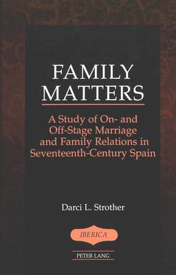 Family Matters: A Study of On- and Off-Stage Marriage and Family Relations in Seventeenth-Century Spain
