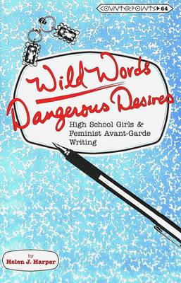 Wild Words / Dangerous Desires: High School Girls and Feminist Avant-Garde Writing