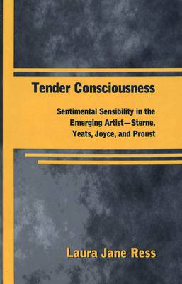 Tender Consciousness: Sentimental Sensibility in the Emerging Artist - Sterne, Yeats, Joyce, and Proust