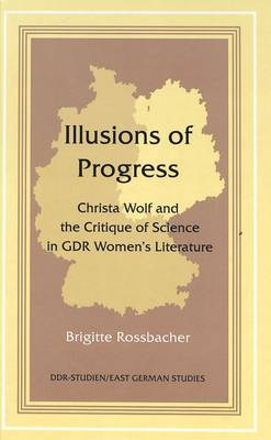 Illusions of Progress: Christa Wolf and the Critique of Science in GDR Women's Literature