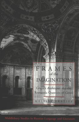Frames of the Imagination: Gogol's Arabesques and the Romantic Question of Genre