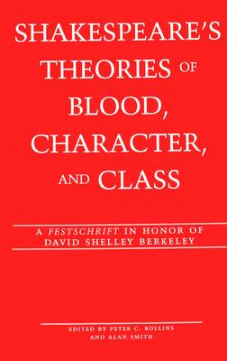 Shakespeare's Theories of Blood, Character, and Class: A Festschrift in Honor of David Shelley Berkeley: v. 12
